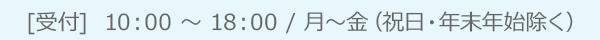 [受付]  10:00 ~ 18:00 / 月~金(祝日・年末年始除く)