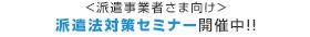 <派遣事業者さま向け>派遣法対策セミナー開催中!!